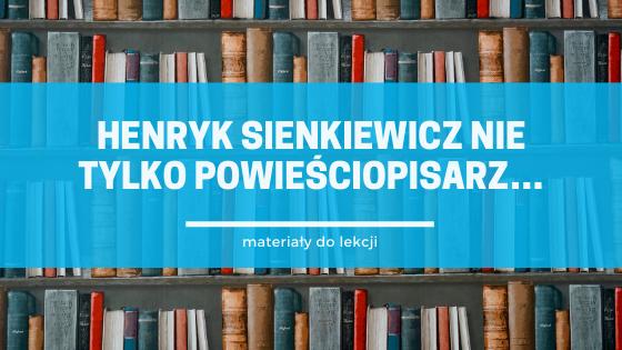 Henryk Sienkiewicz nie tylko powieściopisarz… - materiały do lekcji